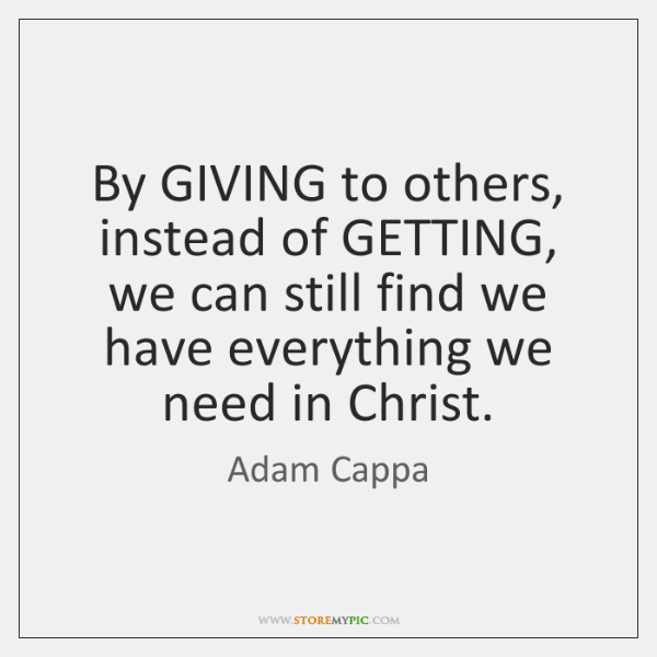 By GIVING to others, instead of GETTING, we can still find we ...