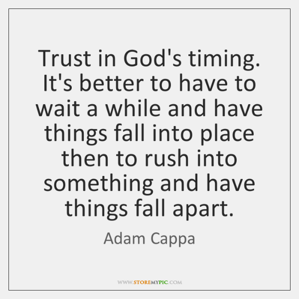 Trust in God's timing. It's better to have to wait a while ...