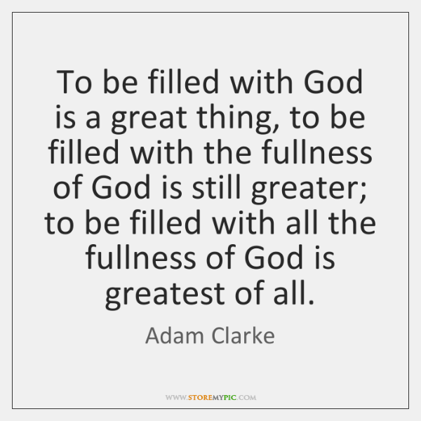 To be filled with God is a great thing, to be filled ...