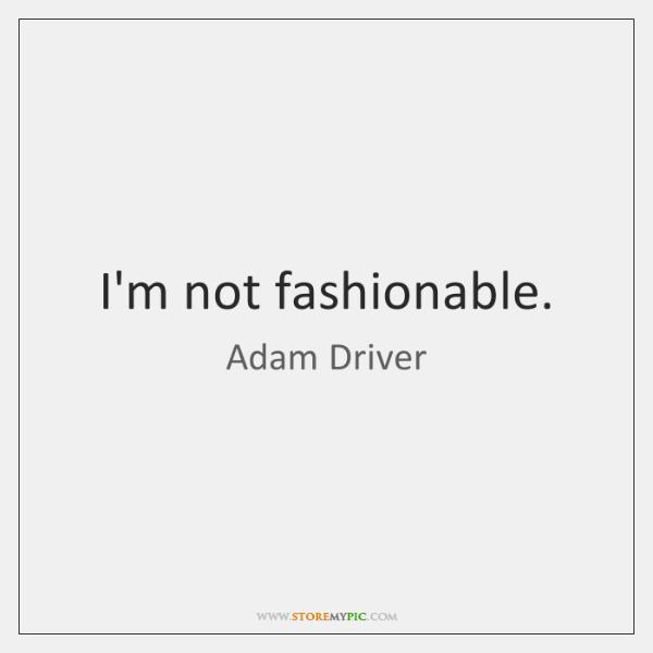 I'm not fashionable.