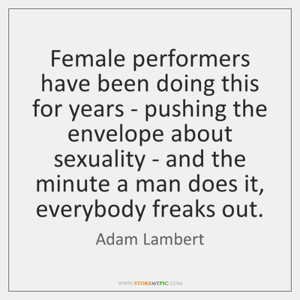 Female performers have been doing this for years - pushing the envelope ...