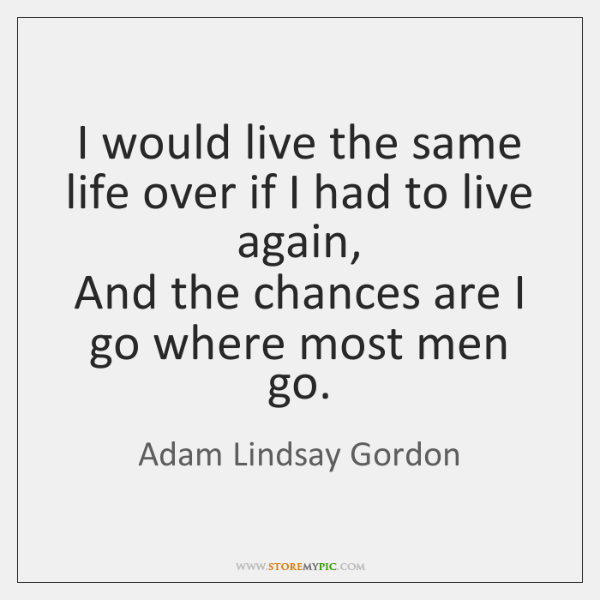 I would live the same life over if I had to live ...