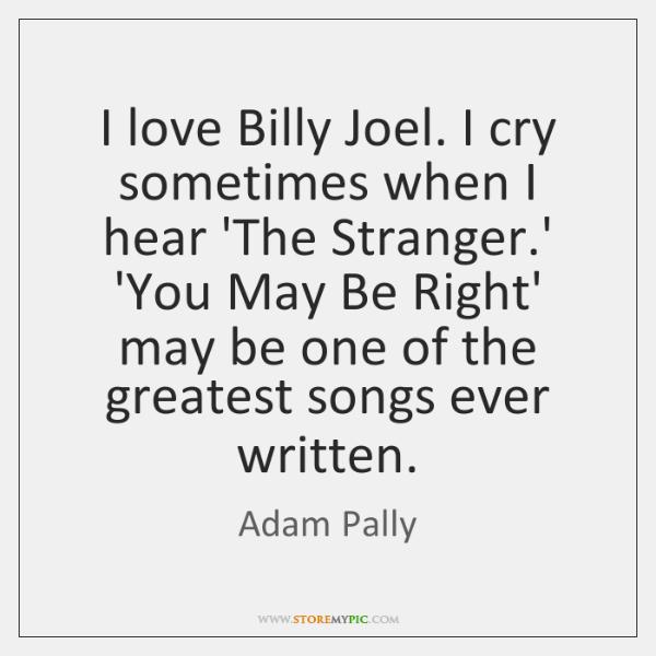 I love Billy Joel. I cry sometimes when I hear 'The Stranger....