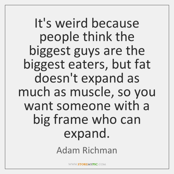 It's weird because people think the biggest guys are the biggest eaters, ...
