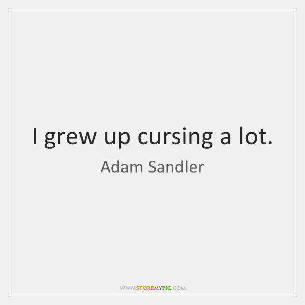 I grew up cursing a lot.