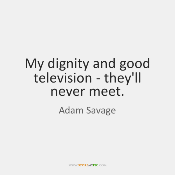 My dignity and good television - they'll never meet.