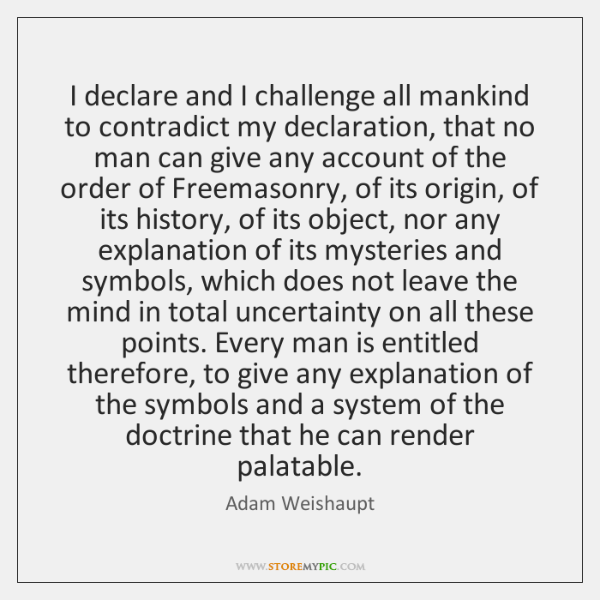 I declare and I challenge all mankind to contradict my declaration, that ...