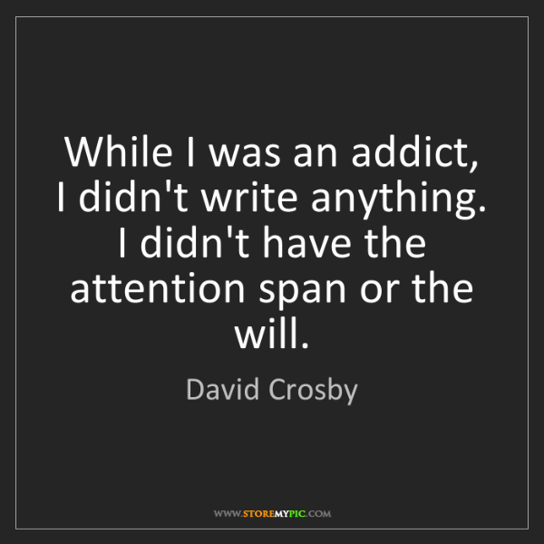 David Crosby: While I was an addict, I didn't write anything. I didn't...