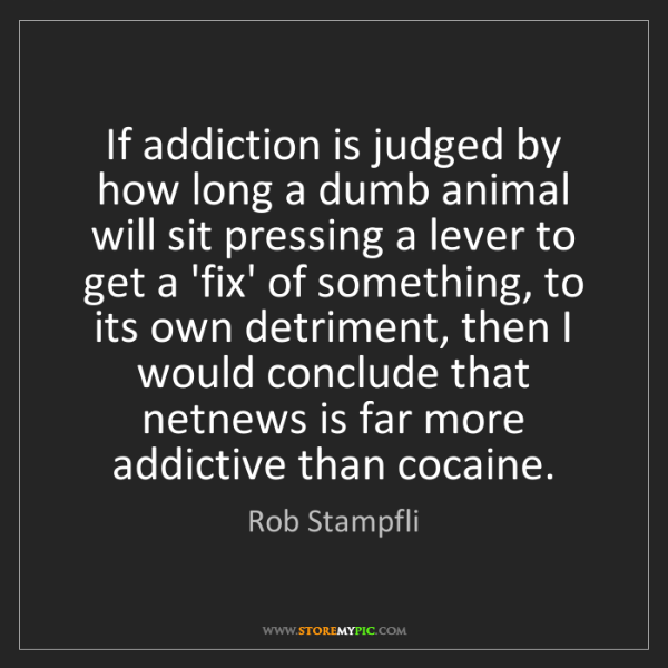 Rob Stampfli: If addiction is judged by how long a dumb animal will...