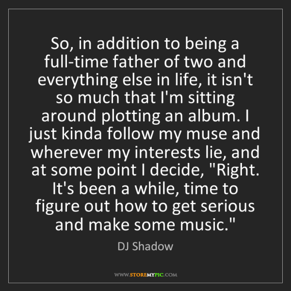 DJ Shadow: So, in addition to being a full-time father of two and...