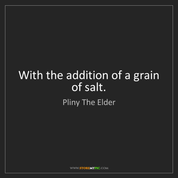 Pliny The Elder: With the addition of a grain of salt.