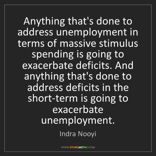 Indra Nooyi: Anything that's done to address unemployment in terms...