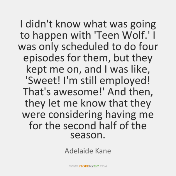 I didn't know what was going to happen with 'Teen Wolf.' ...