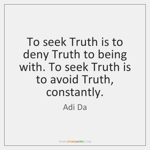 To seek Truth is to deny Truth to being with. To seek ...