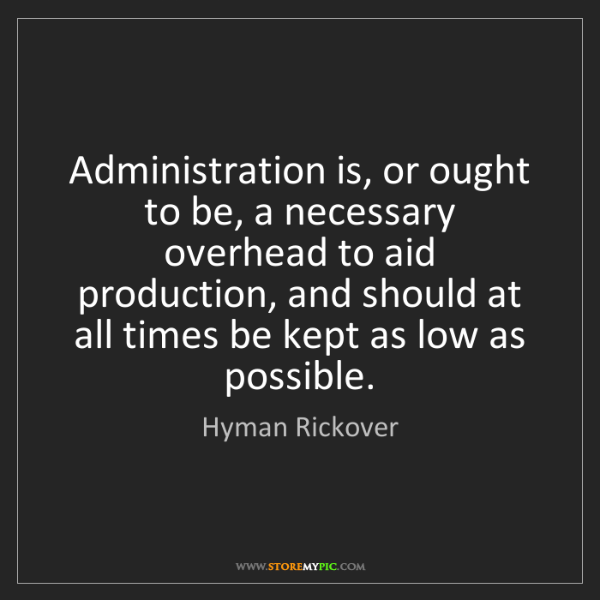 Hyman Rickover: Administration is, or ought to be, a necessary overhead...