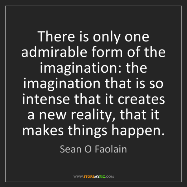 Sean O Faolain: There is only one admirable form of the imagination:...