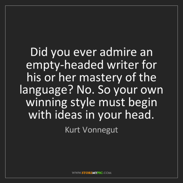 Kurt Vonnegut: Did you ever admire an empty-headed writer for his or...