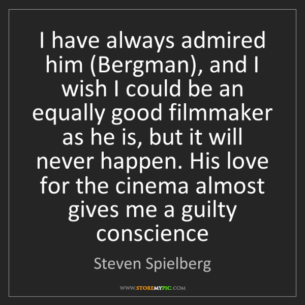 Steven Spielberg: I have always admired him (Bergman), and I wish I could...