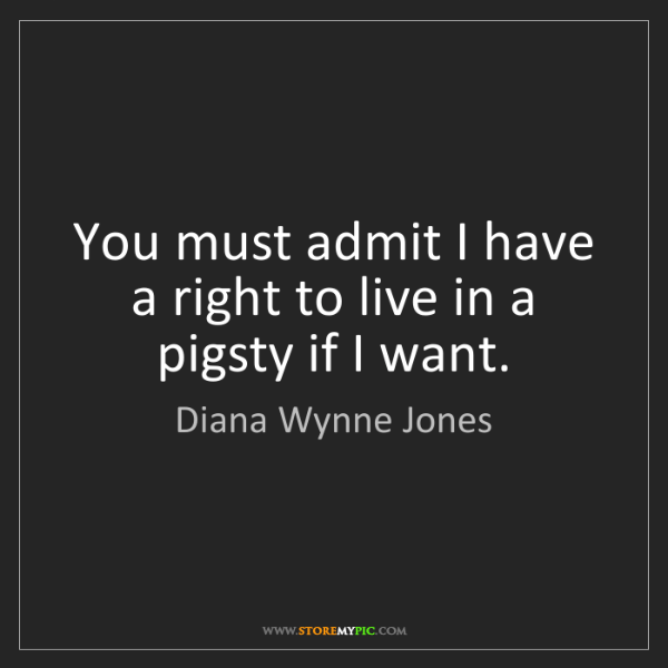 Diana Wynne Jones: You must admit I have a right to live in a pigsty if...