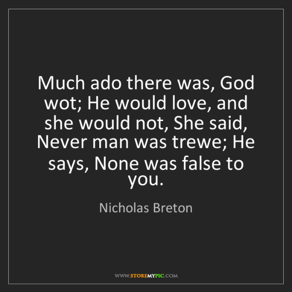 Nicholas Breton: Much ado there was, God wot; He would love, and she would...