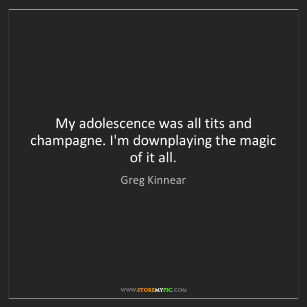 Greg Kinnear: My adolescence was all tits and champagne. I'm downplaying...