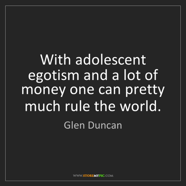 Glen Duncan: With adolescent egotism and a lot of money one can pretty...