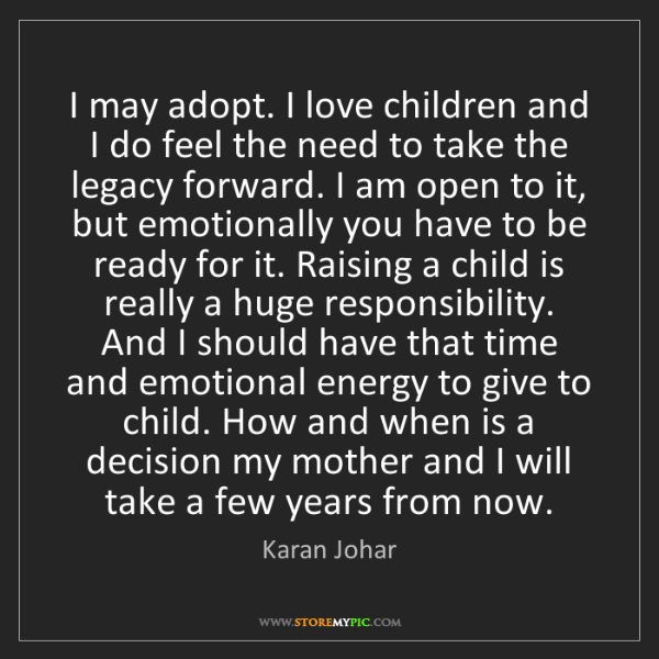 Karan Johar: I may adopt. I love children and I do feel the need to...