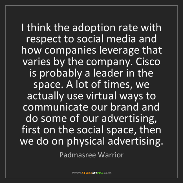 Padmasree Warrior: I think the adoption rate with respect to social media...