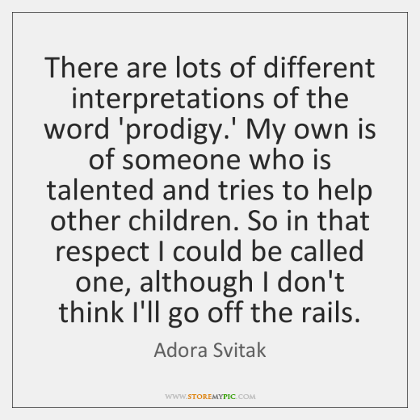 There are lots of different interpretations of the word 'prodigy.' My ...