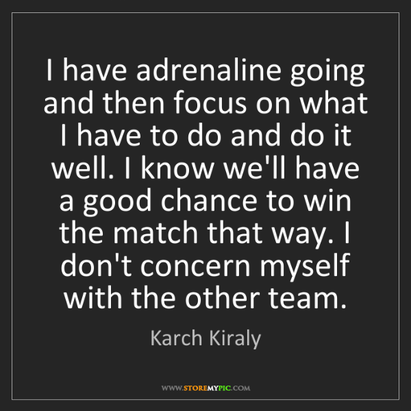 Karch Kiraly: I have adrenaline going and then focus on what I have...