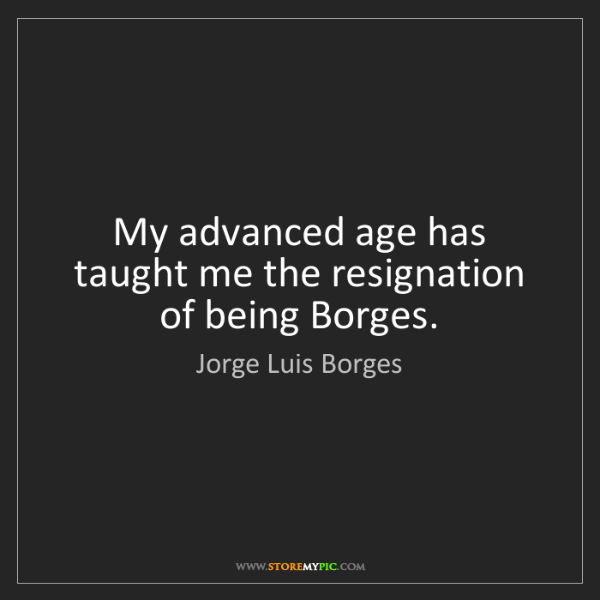 Jorge Luis Borges: My advanced age has taught me the resignation of being...