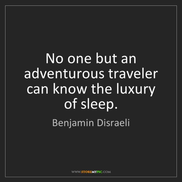 Benjamin Disraeli: No one but an adventurous traveler can know the luxury...