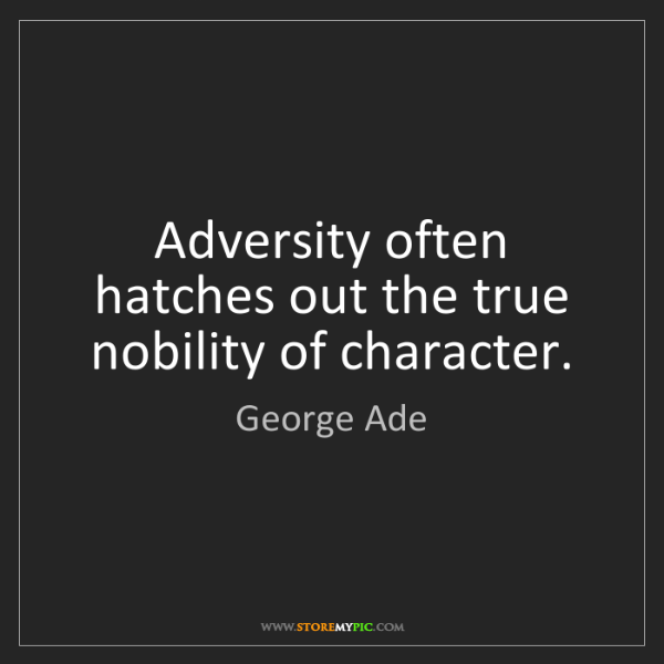 George Ade: Adversity often hatches out the true nobility of character.