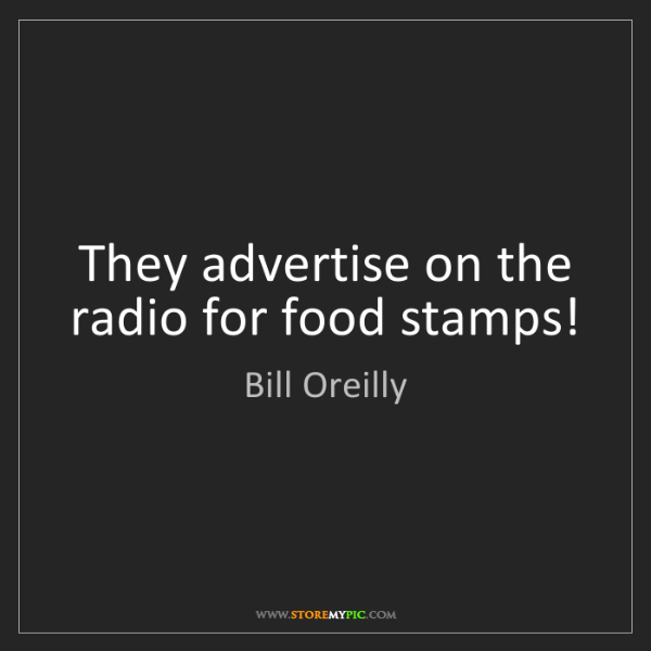 Bill Oreilly: They advertise on the radio for food stamps!