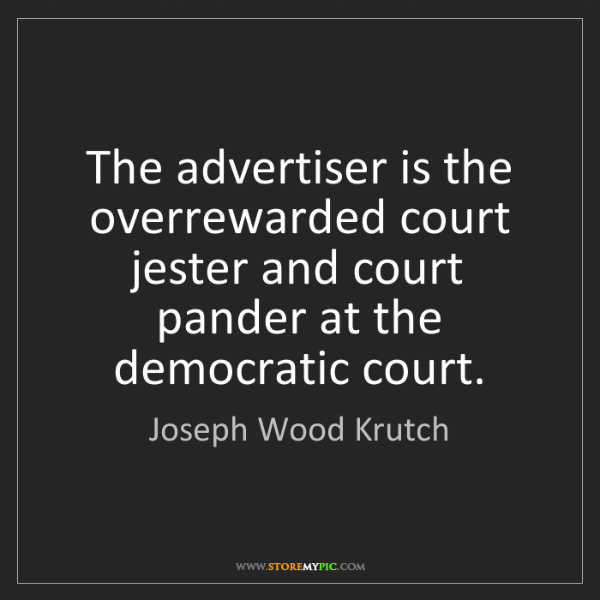 Joseph Wood Krutch: The advertiser is the overrewarded court jester and court...