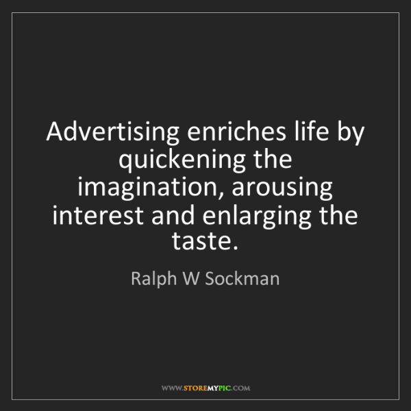 Ralph W Sockman: Advertising enriches life by quickening the imagination,...