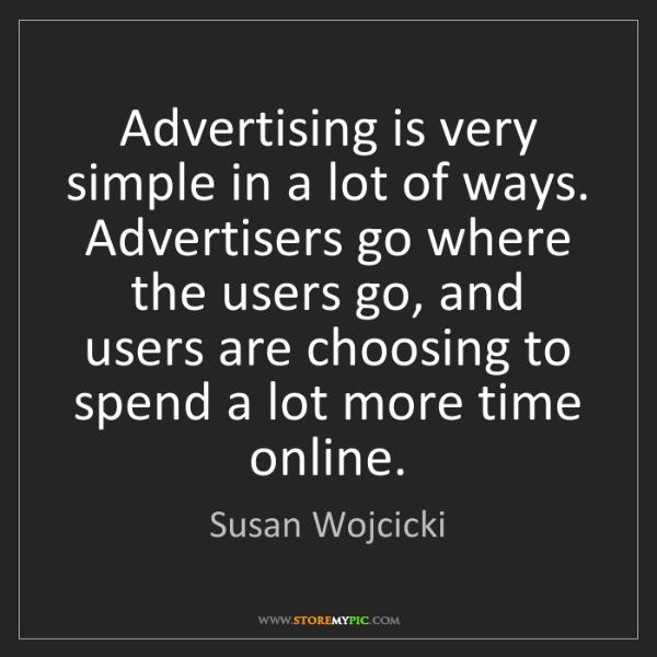 Susan Wojcicki: Advertising is very simple in a lot of ways. Advertisers...