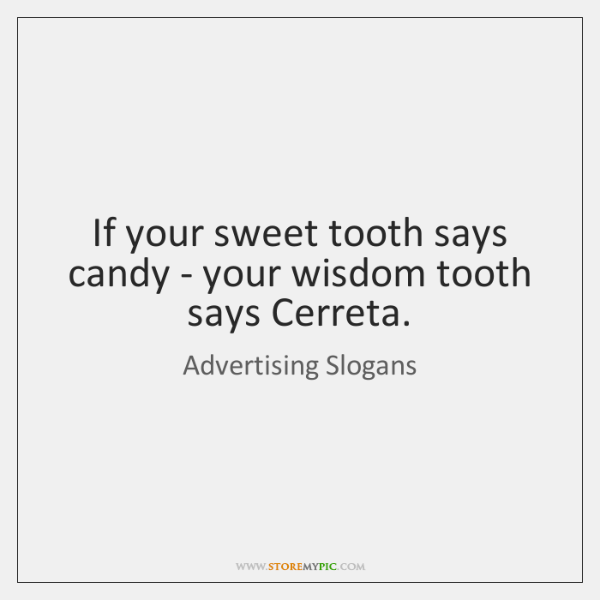 If your sweet tooth says candy - your wisdom tooth says Cerreta.