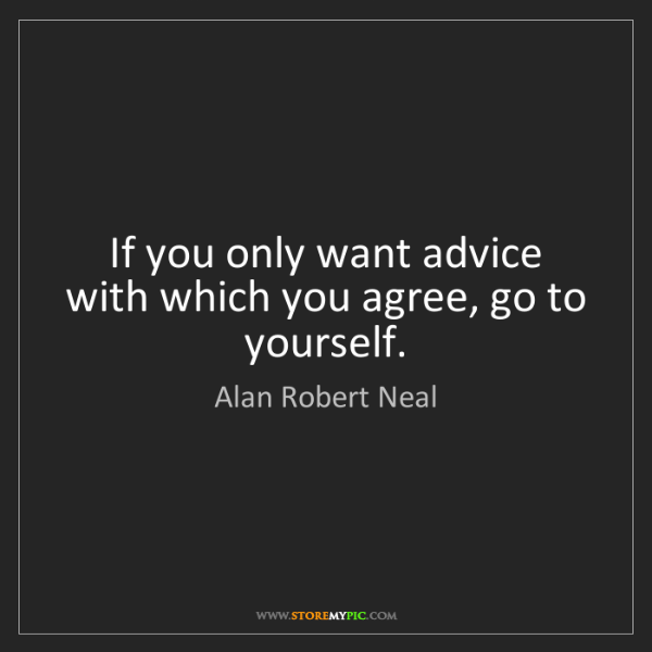 Alan Robert Neal: If you only want advice with which you agree, go to yourself.