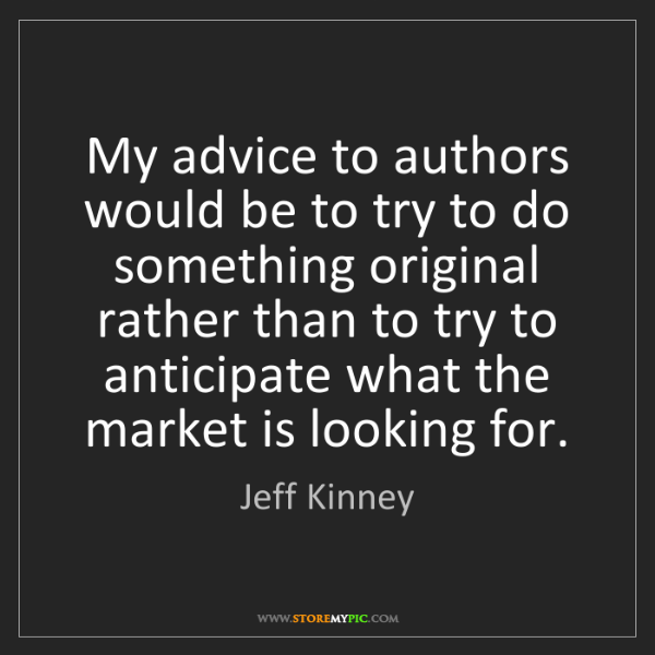 Jeff Kinney: My advice to authors would be to try to do something...
