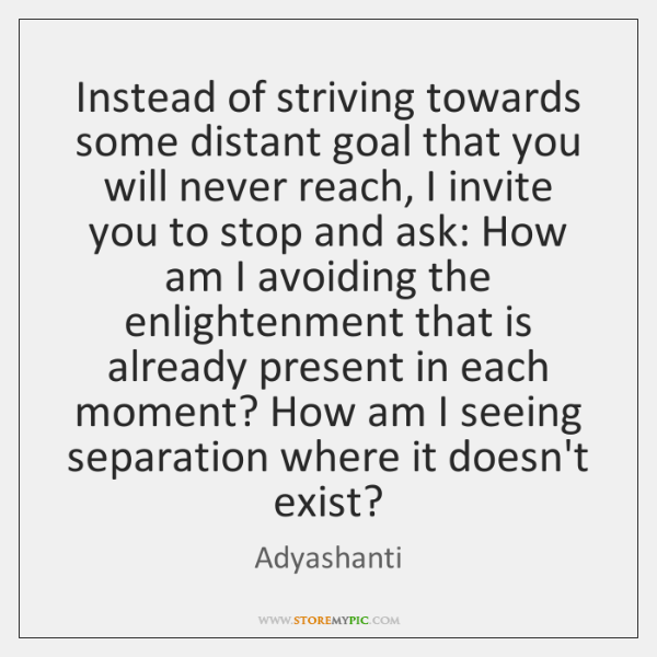 Instead of striving towards some distant goal that you will never reach, ...