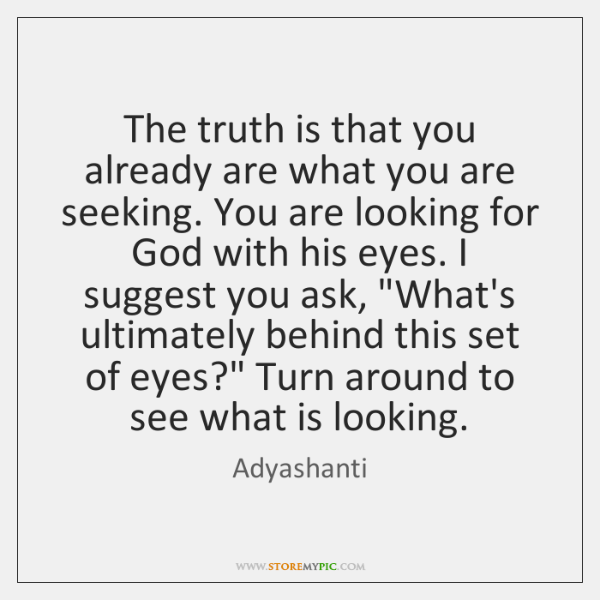 The truth is that you already are what you are seeking. You ...