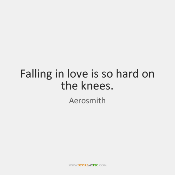 Falling in love is so hard on the knees.
