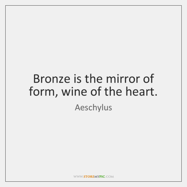 Bronze is the mirror of form, wine of the heart.