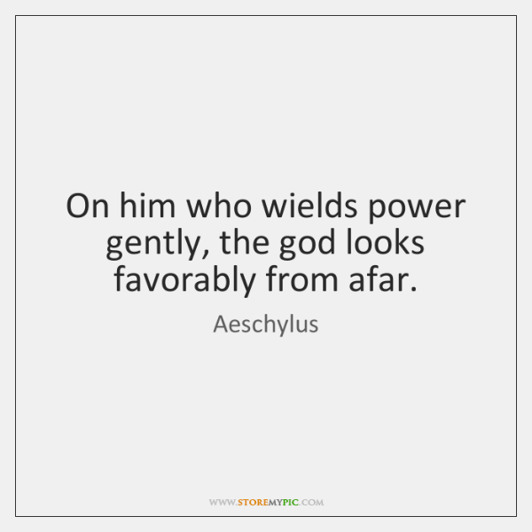 On him who wields power gently, the god looks favorably from afar.