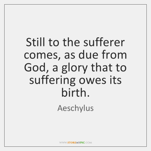 Still to the sufferer comes, as due from God, a glory that ...