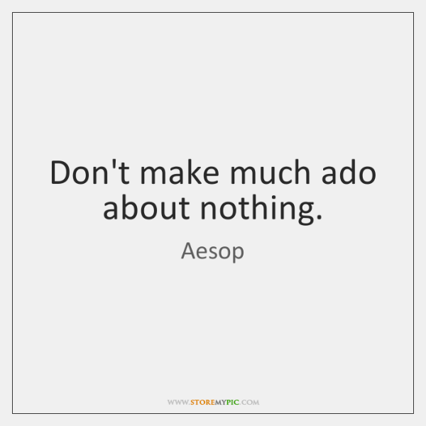 Don't make much ado about nothing.