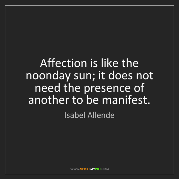 Isabel Allende: Affection is like the noonday sun; it does not need the...