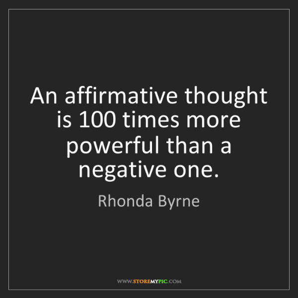 Rhonda Byrne: An affirmative thought is 100 times more powerful than...
