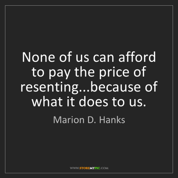 Marion D. Hanks: None of us can afford to pay the price of resenting...because...